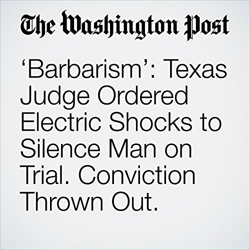'Barbarism': Texas Judge Ordered Electric Shocks to Silence Man on Trial. Conviction Thrown Out. copertina