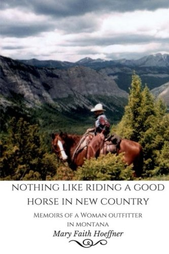 Nothing Like Riding a Good Horse in New Country: Memoirs of a Woman Outfitter in Montana