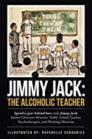 Jimmy Jack the Alcoholic Teacher: Spend a Year Behind Bars With Jimmy Jack, a Former Christian Minister, Public School Teacher, Psychotherapist, and Musician