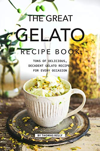 The Great Gelato Recipe Book: Tons of Delicious, Decadent Gelato Recipes for Every Occasion