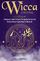 Wicca Crystal: A Beginner's Guide to Learn the Spiritual Secrets and Practice Wiccan Crystal Magic in Witchcraft.