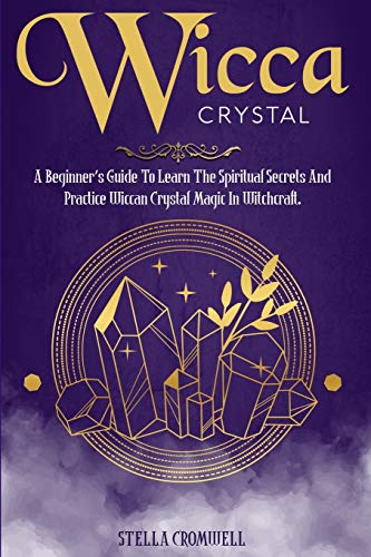 Wicca Crystal: A Beginner's Guide to Learn the Spiritual Secrets and Practice Wiccan Crystal Magic i