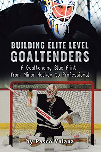 Book's Cover of Building Elite Level Goaltenders: A Goaltending Blue Print from Minor Hockey to Professional (English Edition) Versión Kindle