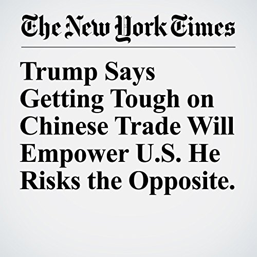 Trump Says Getting Tough on Chinese Trade Will Empower U.S. He Risks the Opposite. copertina