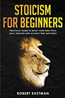 Stoicism for Beginners: Practical Guide to Build Your Own Stoic Daily Routine and Achieve True Happiness