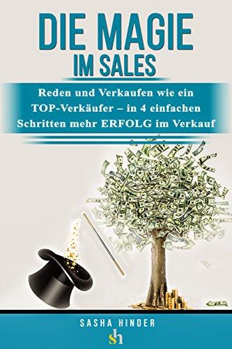 Die MAGIE im VERKAUF - Reden und Verkaufen wie ein TOP-Verkäufer - in 4 einfachen Schritten mehr ERFOLG im Verkauf