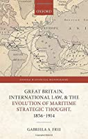 Great Britain, International Law, and the Evolution of Maritime Strategic Thought, 1856-1914 (Oxford Historical Monographs)