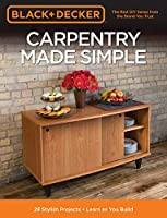 Black & Decker Carpentry Made Simple: 23 Stylish Projects • Learn as You Build