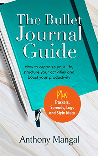 The Bullet Journal Guide: How to organize your life, structure your activities and boost your productivity [Plus trackers, spreads, logs and style ideas] Business Creativity Management Money Self-Help Time