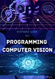 EXTENSIVE GUIDE TO PROGRAMMING COMPUTER VISION: The New Modern Approach To It