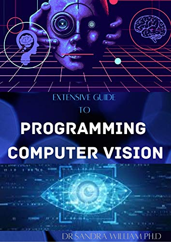 EXTENSIVE GUIDE TO PROGRAMMING COMPUTER VISION: The New Modern Approach To It (English Edition)