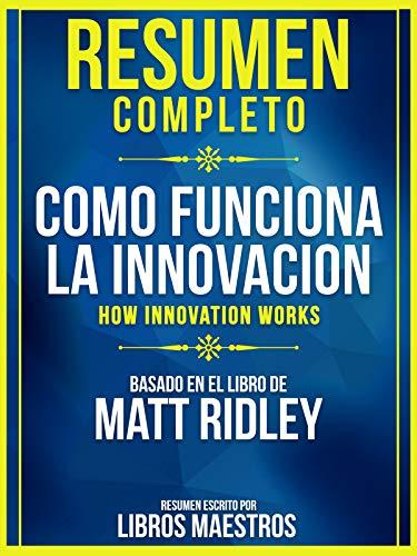 Resumen Completo: Como Funciona La Innovacion (How Innovation Works) - Basado En El Libro De Matt Ridley