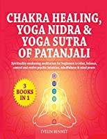 Chakra Healing, Yoga Nidra And Yoga Sutra of Patanjali: 3 Books in 1: Spirituality Awaking Meditation For Beginners to Relax, Balance, Control, And Evolve Psychic Intuition, Mindfulness And Mind Power
