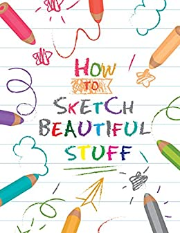 HOW TO SKETCH BEAUTIFUL STUFF: The Best Step By Step Drawing guide To Draw Anything and Everything in the Cutest Style Ever ! by [Draw With Us]