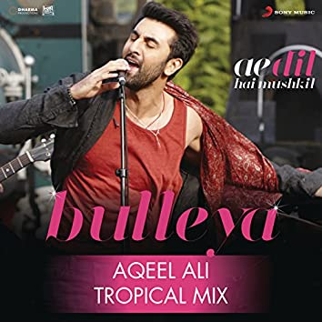 "Bulleya (Tropical Mix By Aqeel Ali) [From ""Ae Dil Hai Mushkil""]"