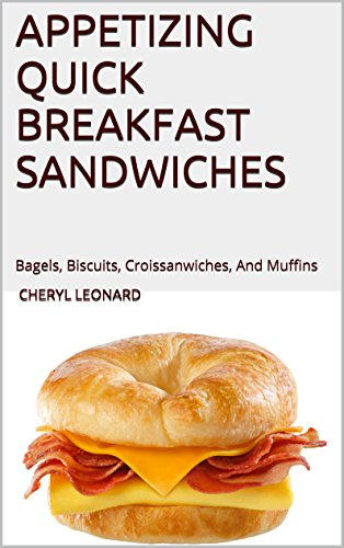 Appetizing Quick Breakfast Sandwiches: Bagels, Biscuits, Croissanwiches, And Muffins by [Cheryl Leonard]