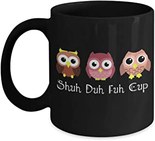Owl Shuh Duh Fuh Cup Owl Funny Coffee Mugs For Women, Gift Idea for Her, for Wife, Mom, Grandma, Sister, Daughter, Girls, Friend, Great Gift for Mothe