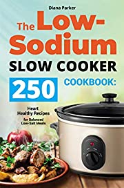 The Low-Sodium Slow Cooker Cookbook: 250 Heart Healthy Recipes for Balanced Low-Salt Meals