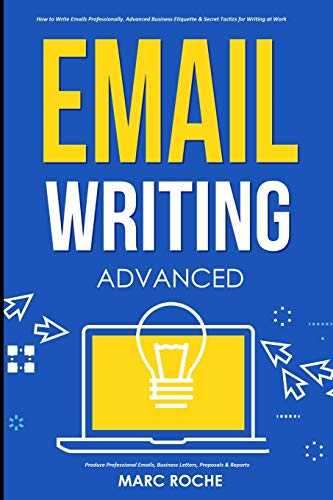 Compare Textbook Prices for Email Writing: Advanced ©. How to Write Emails Professionally. Advanced Business Etiquette & Secret Tactics for Writing at Work. Produce Professional Emails, Business Letters, Proposals & Reports  ISBN 9798564990875 by Roche, Marc