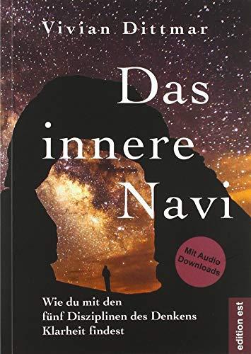 Das innere Navi – Wie du mit den fünf Disziplinen des Denkens Klarheit findest: Wie Intuition, Inspiration, Herzintelligenz und Absicht mit der Ratio zusammenspielen