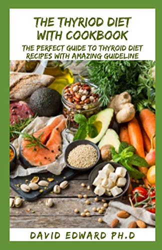 THE THYRIOD DIET WITH COOKBOOK: The Perfect Guide To Thyroid Diet Recipes With Amazing Guideline