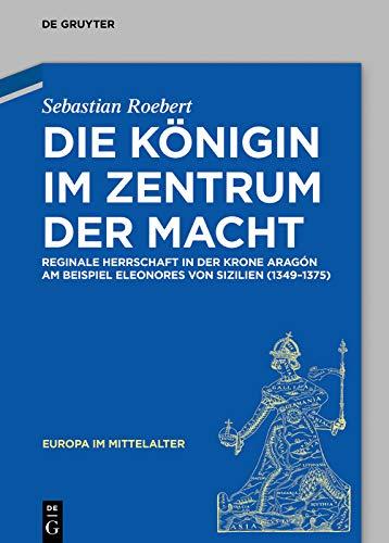 Die Königin im Zentrum der Macht: Reginale Herrschaft in der Krone Aragón am Beispiel Eleonores von Sizilien (1349–1375) (Europa im Mittelalter 34) (German Edition)