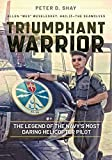 Shay, P: Triumphant Warrior: The Legend of the Navy's Most Daring Helicopter Pilot - Peter D. Shay