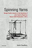 Spinning Yarns: Bengal Textile Industry in the Backdrop of John Taylor's Report on `Dacca Cloth Production` (1801)