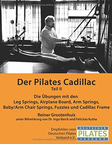 Der Pilates Cadillac - Teil II: Die Übungen mit den Leg Springs, Airplane Board, Arm Springs, Baby/Arm Chair Springs, Fuzzies und Cadillac Frame (Die Pilates Geräte, Band 4)