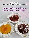 Natürlich kochen - Mein Kochbuch Marmeladen Konfitüren Gelees Kompotte Liköre