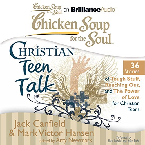 Chicken Soup for the Soul: Christian Teen Talk - 36 Stories of Tough Stuff, Reaching Out, and the Power of Love for Christian Teens cover art