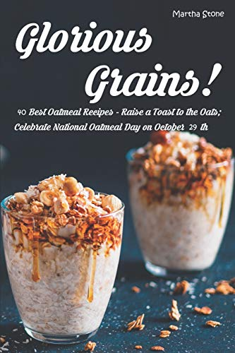 Glorious Grains!: 40 Best Oatmeal Recipes - Raise a Toast to the Oats; Celebrate National Oatmeal Day on October 29th