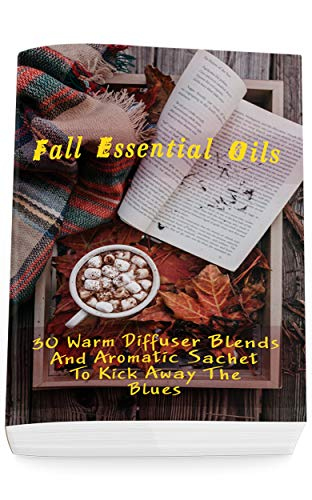 Fall Essential Oils: 30 Warm Diffuser Blends And Aromatic Sachet To Kick Away The Blues: (Young Living Essential Oils Guide, Essential Oils Book, Essential Oils For Weight Loss) by [Daisy  Courtenay ]