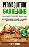 Permaculture Gardening: How to Grow Healthy Vegetables, Fruits, Herbs, and Flowers Naturally. A Simple and Practical Guide for Beginners to Designing a Sustainable Permaculture Garden that Works
