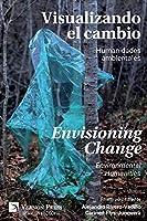 Visualizando el Cambio: Humanidades Ambientales / Envisioning Change: Environmental Humanities (Serie En Filosofía)