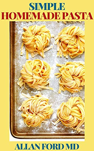 SIMPLE HOMEMADE PASTA: A Simple Pasta Cookbook with Easy Recipes & Lessons to Make Fresh Pasta At Home (English Edition)
