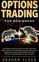 Options Trading for Beginners: The Market Guide on How to Start Investing for a Living with Technical Analysis Using Day & Swing Techniques. Make Money and Gain Financial Freedom (Stock, Psychology)