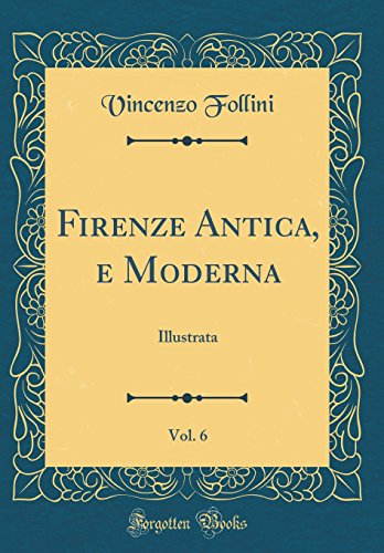 Firenze Antica, e Moderna, Vol. 6: Illustrata (Classic Reprint)
