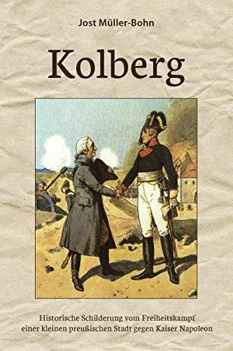 Kolberg: Historische Schilderung vom Freiheitskampf einer kleinen preußischen Stadt gegen Kaiser Napoleon