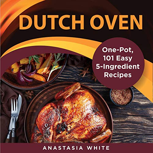 Dutch Oven: One-Pot, 101 Easy 5-Ingredient Recipes