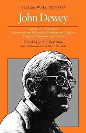 John Dewey: The Later Works, 1925-1953 : 1938-1939/Experience and Education, Freedom and Culture, Theory of Valuation, and Essays: 13