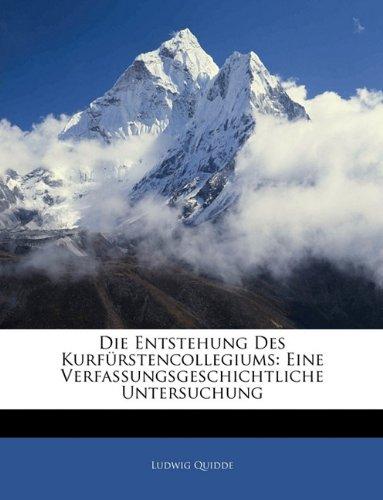 Die Entstehung Des Kurfrstencollegiums: Eine Verfassungsgeschichtliche Untersuchung
