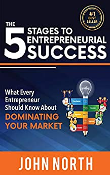 The 5 Stages To Entrepreneurial Success: What Every Entrepreneur Should Know About Dominating Your Market by [John North]