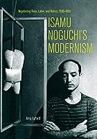 Isamu Noguchi's Modernism: Negotiating Race, Labor, and Nation 1930-1950