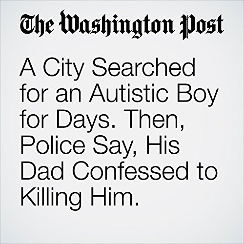 A City Searched for an Autistic Boy for Days. Then, Police Say, His Dad Confessed to Killing Him. copertina