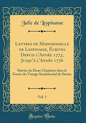Lettres de Mademoiselle de Lespinasse, Écrites Depuis l'Année 1773, Jusqu'à l'Année 1776, Vol. 1: Suivies de Deux Chapitres dans le Genre du Voyage Sentimental de Sterne (Classic Reprint)
