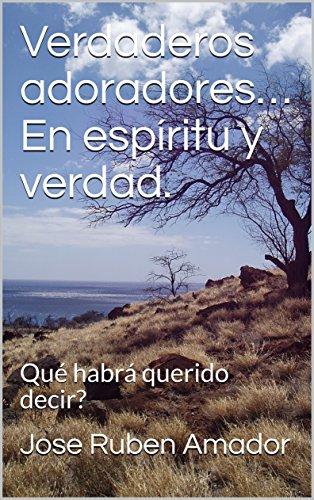 Verdaderos adoradores… En espíritu y verdad.: Qué habrá querido decir? (Spanish Edition)