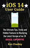 iOS 14 User Guide: The Ultimate Tips, Tricks and Hidden Features to Mastering the Latest Version of...