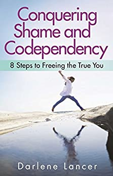 Conquering Shame and Codependency: 8 Steps to Freeing the True You by [Darlene Lancer]