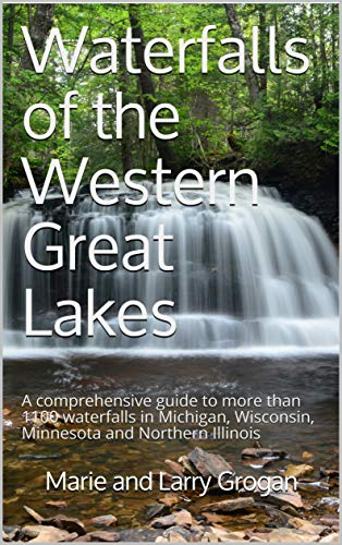 Waterfalls of the Western Great Lakes: A comprehensive guide to more than 1100 waterfalls in Michigan, Wisconsin, Minnesota and Northern Illinois